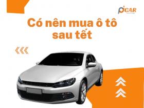 Có nên mua xe ô ô sau Tết hay không?